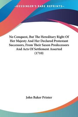 No Conquest, But the Hereditary Right of Her Majesty and Her Declared Protestant Successors, from Their Saxon Predecessors and Acts of Settlement Asserted (1710)