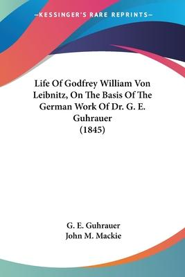 Life of Godfrey William Von Leibnitz, on the Basis of the German Work of Dr. G. E. Guhrauer (1845)