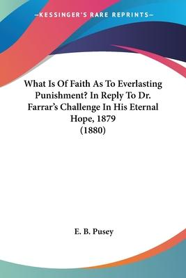 What Is of Faith as to Everlasting Punishment? in Reply to Dr. Farrar's Challenge in His Eternal Hope, 1879 (1880)