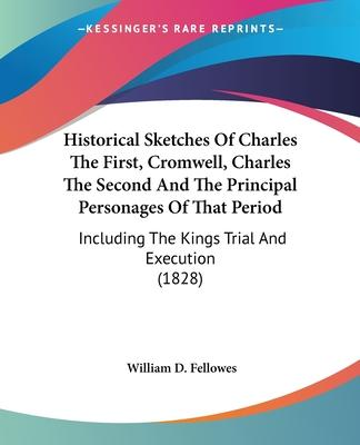 Historical Sketches of Charles the First, Cromwell, Charles the Second and the Principal Personages of That Period