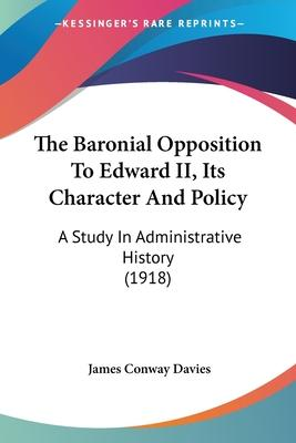 The Baronial Opposition to Edward II, Its Character and Policy