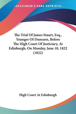 The Trial of James Stuart, Esq., Younger of Dunearn, Before the High Court of Justiciary, at Edinburgh, on Monday, June 10, 1822 (1822)