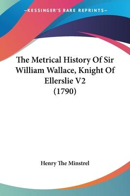 The Metrical History of Sir William Wallace, Knight of Ellerslie V2 (1790)