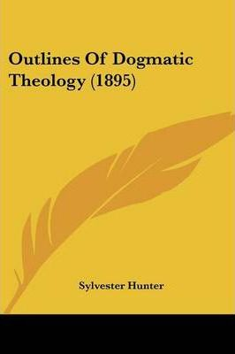 Outlines of Dogmatic Theology (1895)