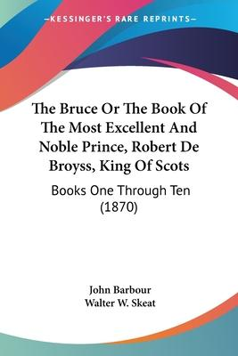 The Bruce or the Book of the Most Excellent and Noble Prince, Robert de Broyss, King of Scots