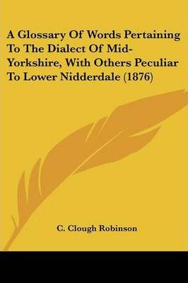 A Glossary of Words Pertaining to the Dialect of Mid-Yorkshire, with Others Peculiar to Lower Nidderdale (1876)