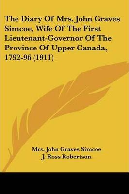 The Diary of Mrs. John Graves Simcoe, Wife of the First Lieutenant-Governor of the Province of Upper Canada, 1792-96 (1911)