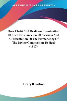 Does Christ Still Heal? an Examination of the Christian View of Sickness and a Presentation of the Permanency of the Divine Commission to Heal (1917)