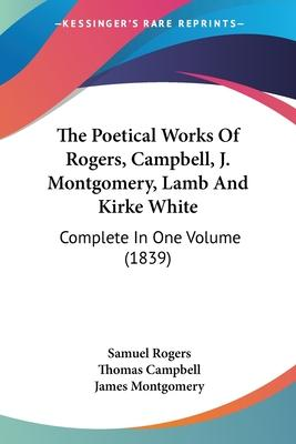 The Poetical Works of Rogers, Campbell, J. Montgomery, Lamb and Kirke White
