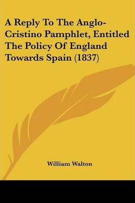 A Reply to the Anglo-Cristino Pamphlet, Entitled the Policy of England Towards Spain (1837)
