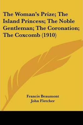 The Woman's Prize; The Island Princess; The Noble Gentleman; The Coronation; The Coxcomb (1910)
