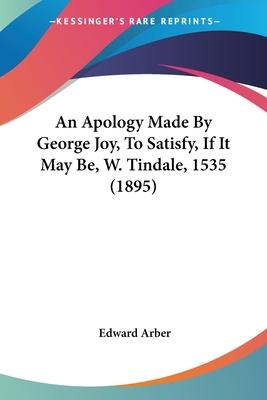 An Apology Made by George Joy, to Satisfy, If It May Be, W. Tindale, 1535 (1895)