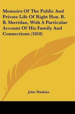 Memoirs of the Public and Private Life of Right Hon. R. B. Sheridan, with a Particular Account of His Family and Connections (1818)