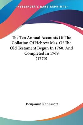 The Ten Annual Accounts of the Collation of Hebrew Mss. of the Old Testament Begun in 1760, and Completed in 1769 (1770)