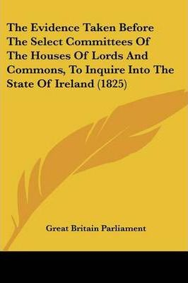 The Evidence Taken Before the Select Committees of the Houses of Lords and Commons, to Inquire Into the State of Ireland (1825)