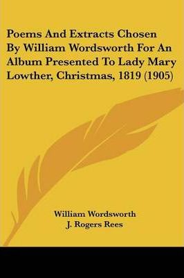 Poems and Extracts Chosen by William Wordsworth for an Album Presented to Lady Mary Lowther, Christmas, 1819 (1905)