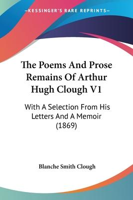 The Poems and Prose Remains of Arthur Hugh Clough V1