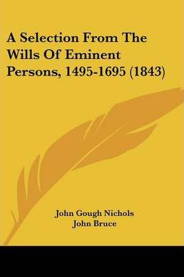 A Selection from the Wills of Eminent Persons, 1495-1695 (1843)