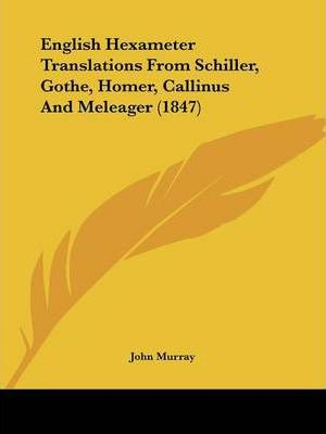 English Hexameter Translations from Schiller, Gothe, Homer, Callinus and Meleager (1847)