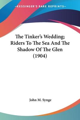 The Tinker's Wedding; Riders To The Sea And The Shadow Of The Glen (1904) Cover Image