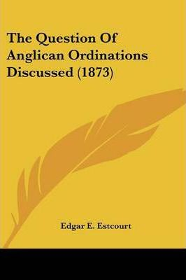 The Question of Anglican Ordinations Discussed (1873)