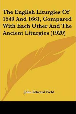 The English Liturgies of 1549 and 1661, Compared with Each Other and the Ancient Liturgies (1920)