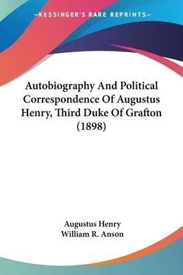Autobiography and Political Correspondence of Augustus Henry, Third Duke of Grafton (1898)