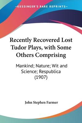 Recently Recovered Lost Tudor Plays, with Some Others Comprising