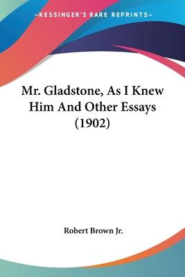 Mr. Gladstone, as I Knew Him and Other Essays (1902)