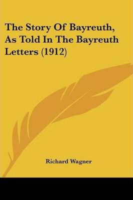 The Story of Bayreuth, as Told in the Bayreuth Letters (1912)