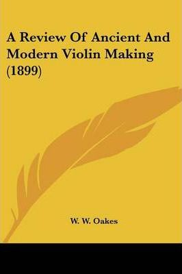 A Review of Ancient and Modern Violin Making (1899)