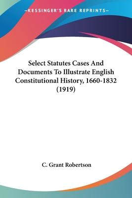Select Statutes Cases and Documents to Illustrate English Constitutional History, 1660-1832 (1919)