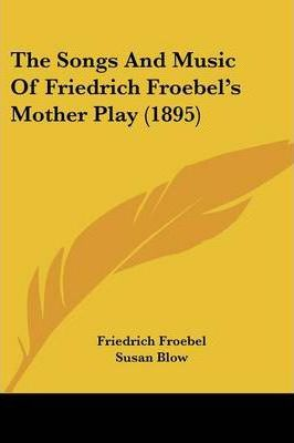 The Songs and Music of Friedrich Froebel's Mother Play (1895)