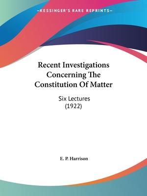 Recent Investigations Concerning the Constitution of Matter