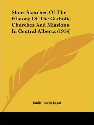 Short Sketches of the History of the Catholic Churches and Missions in Central Alberta (1914)