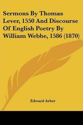Sermons by Thomas Lever, 1550 and Discourse of English Poetry by William Webbe, 1586 (1870)