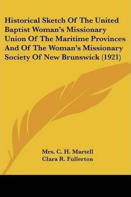 Historical Sketch of the United Baptist Woman's Missionary Union of the Maritime Provinces and of the Woman's Missionary Society of New Brunswick (1921)