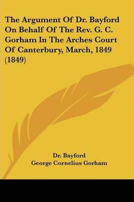 The Argument of Dr. Bayford on Behalf of the REV. G. C. Gorham in the Arches Court of Canterbury, March, 1849 (1849)