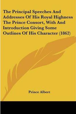The Principal Speeches and Addresses of His Royal Highness the Prince Consort, with and Introduction Giving Some Outlines of His Character (1862)