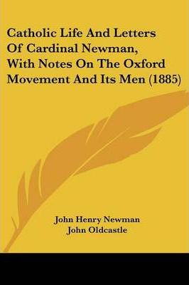 Catholic Life and Letters of Cardinal Newman, with Notes on the Oxford Movement and Its Men (1885)