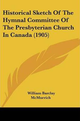 Historical Sketch of the Hymnal Committee of the Presbyterian Church in Canada (1905)