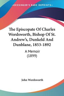 The Episcopate of Charles Wordsworth, Bishop of St. Andrew's, Dunkeld and Dunblane, 1853-1892