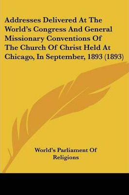 Addresses Delivered at the World's Congress and General Missionary Conventions of the Church of Christ Held at Chicago, in September, 1893 (1893)