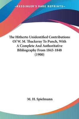 The Hitherto Unidentified Contributions of W. M. Thackeray to Punch, with a Complete and Authoritative Bibliography from 1843-1848 (1900)