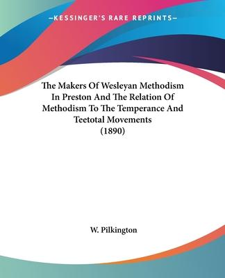 The Makers of Wesleyan Methodism in Preston and the Relation of Methodism to the Temperance and Teetotal Movements (1890)