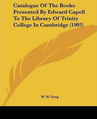 Catalogue of the Books Presented by Edward Capell to the Library of Trinity College in Cambridge (1903)