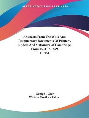 Abstracts from the Wills and Testamentary Documents of Printers, Binders and Stationers of Cambridge, from 1504 to 1699 (1915)