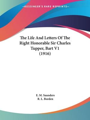 The Life and Letters of the Right Honorable Sir Charles Tupper, Bart V1 (1916)