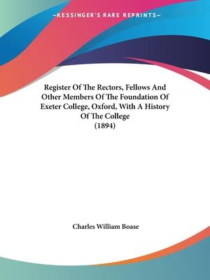 Register of the Rectors, Fellows and Other Members of the Foundation of Exeter College, Oxford, with a History of the College (1894)