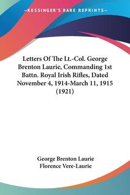 Letters of the LT.-Col. George Brenton Laurie, Commanding 1st Battn. Royal Irish Rifles, Dated November 4, 1914-March 11, 1915 (1921)
